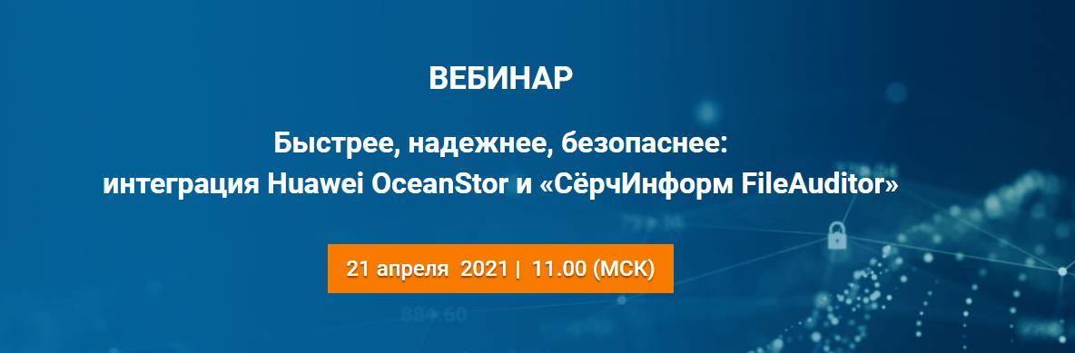 Вебинар «Быстрее, надежнее, безопаснее: интеграция Huawei OceanStor и «СёрчИнформ FileAuditor»